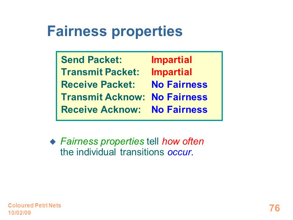 10/02/09 Coloured Petri Nets 76 Fairness properties Send Packet: Impartial Transmit Packet: Impartial Receive Packet: No Fairness Transmit Acknow: No Fairness Receive Acknow: No Fairness Fairness properties tell how often the individual transitions occur.