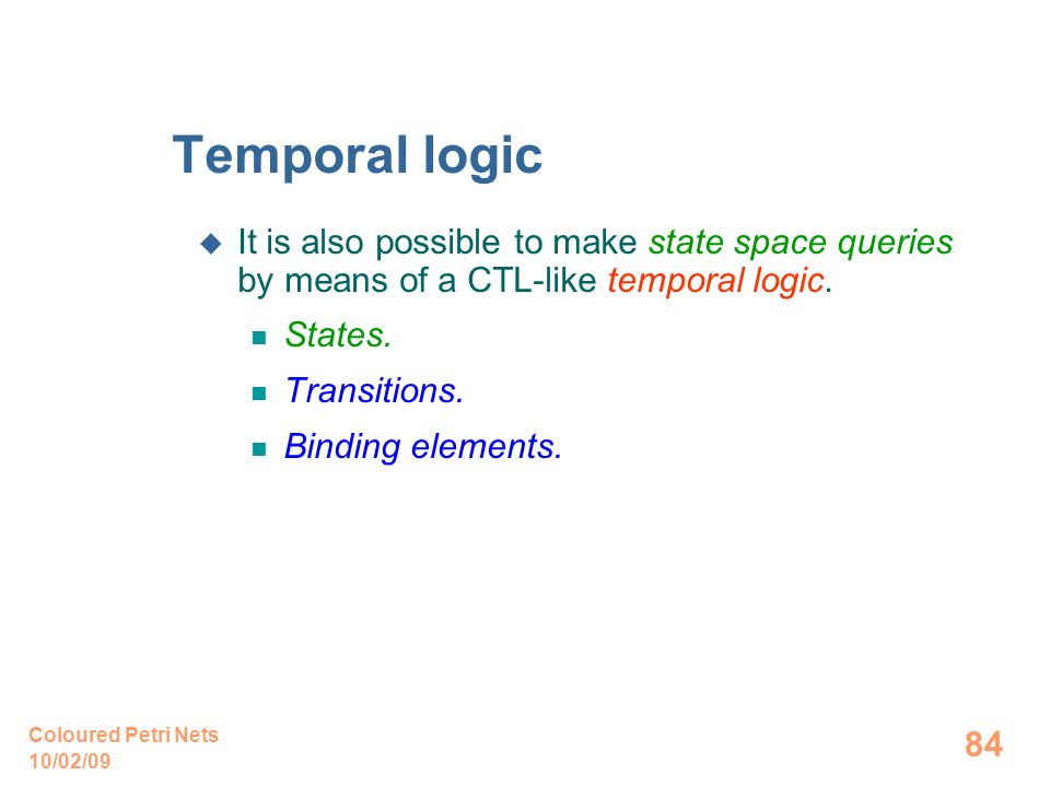 10/02/09 Coloured Petri Nets 84 Temporal logic It is also possible to make state space queries by means of a CTL-like temporal logic. States. Transiti