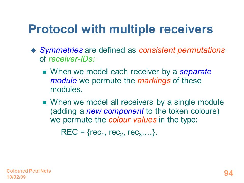 10/02/09 Coloured Petri Nets 94 Protocol with multiple receivers Symmetries are defined as consistent permutations of receiver-IDs: When we model each receiver by a separate module we permute the markings of these modules.