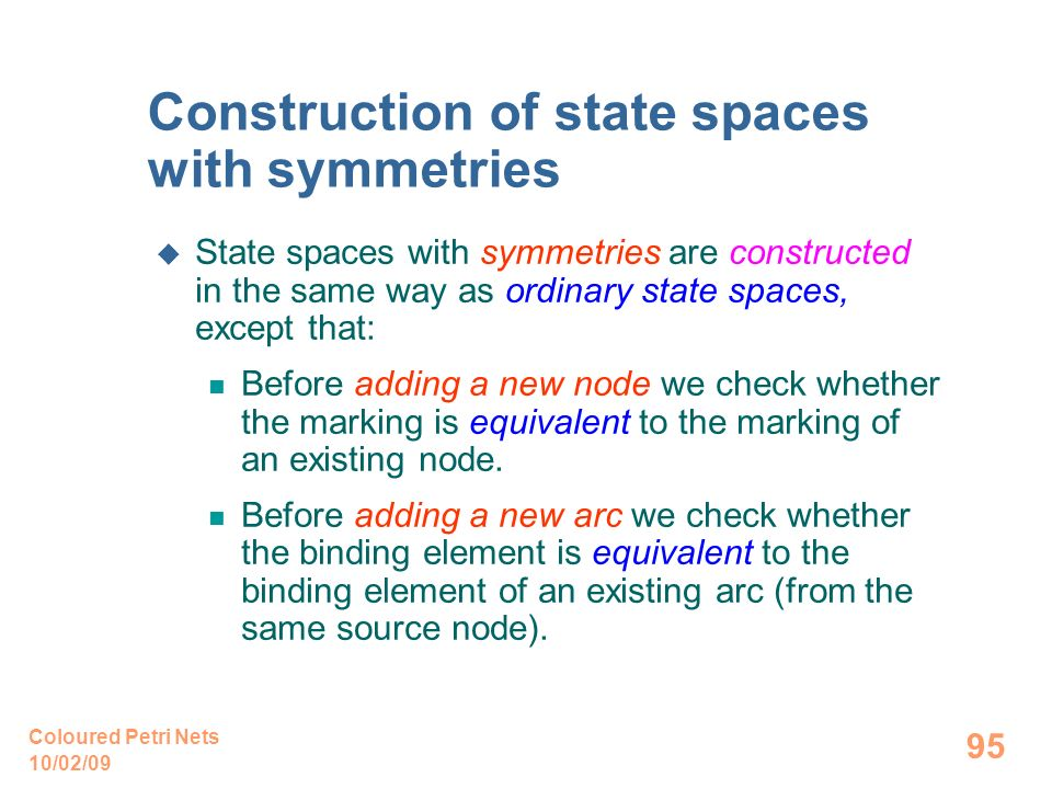 10/02/09 Coloured Petri Nets 95 Construction of state spaces with symmetries State spaces with symmetries are constructed in the same way as ordinary state spaces, except that: Before adding a new node we check whether the marking is equivalent to the marking of an existing node.