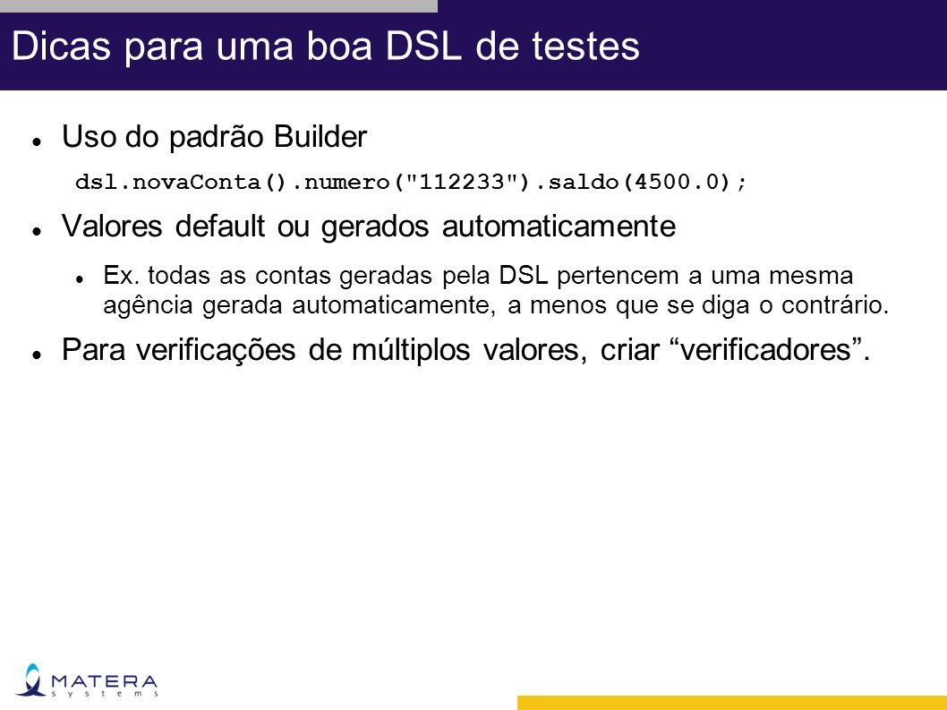 Dicas para uma boa DSL de testes Uso do padrão Builder dsl.novaConta().numero( 112233 ).saldo(4500.0); Valores default ou gerados automaticamente Ex.