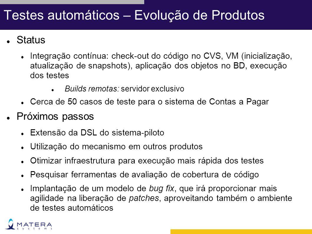 Testes automáticos – Evolução de Produtos Status Integração contínua: check-out do código no CVS, VM (inicialização, atualização de snapshots), aplicação dos objetos no BD, execução dos testes Builds remotas: servidor exclusivo Cerca de 50 casos de teste para o sistema de Contas a Pagar Próximos passos Extensão da DSL do sistema-piloto Utilização do mecanismo em outros produtos Otimizar infraestrutura para execução mais rápida dos testes Pesquisar ferramentas de avaliação de cobertura de código Implantação de um modelo de bug fix, que irá proporcionar mais agilidade na liberação de patches, aproveitando também o ambiente de testes automáticos