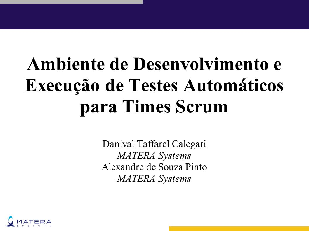 Ambiente de Desenvolvimento e Execução de Testes Automáticos para Times Scrum Danival Taffarel Calegari MATERA Systems Alexandre de Souza Pinto MATERA Systems