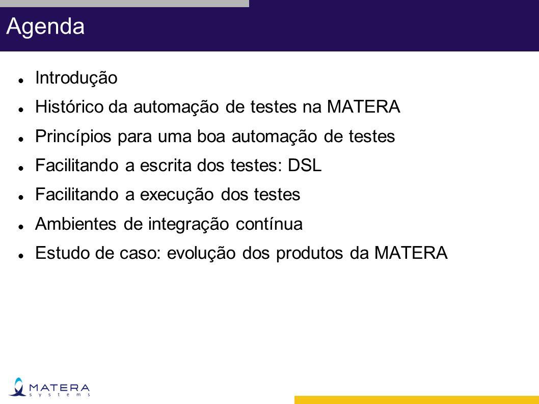 Agenda Introdução Histórico da automação de testes na MATERA Princípios para uma boa automação de testes Facilitando a escrita dos testes: DSL Facilitando a execução dos testes Ambientes de integração contínua Estudo de caso: evolução dos produtos da MATERA