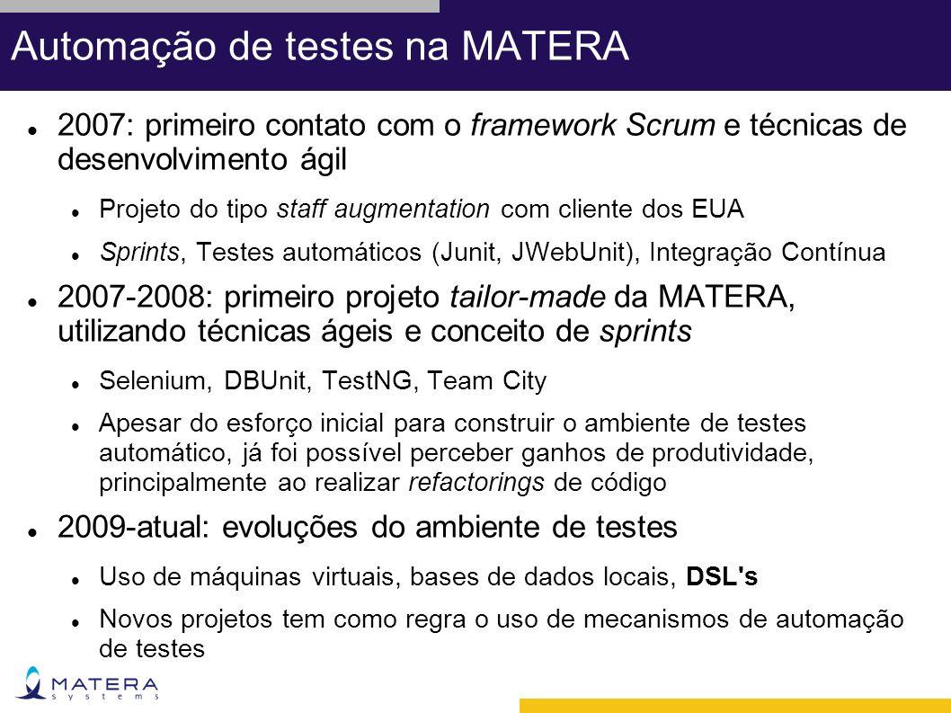 Automação de testes na MATERA 2007: primeiro contato com o framework Scrum e técnicas de desenvolvimento ágil Projeto do tipo staff augmentation com cliente dos EUA Sprints, Testes automáticos (Junit, JWebUnit), Integração Contínua 2007-2008: primeiro projeto tailor-made da MATERA, utilizando técnicas ágeis e conceito de sprints Selenium, DBUnit, TestNG, Team City Apesar do esforço inicial para construir o ambiente de testes automático, já foi possível perceber ganhos de produtividade, principalmente ao realizar refactorings de código 2009-atual: evoluções do ambiente de testes Uso de máquinas virtuais, bases de dados locais, DSL s Novos projetos tem como regra o uso de mecanismos de automação de testes