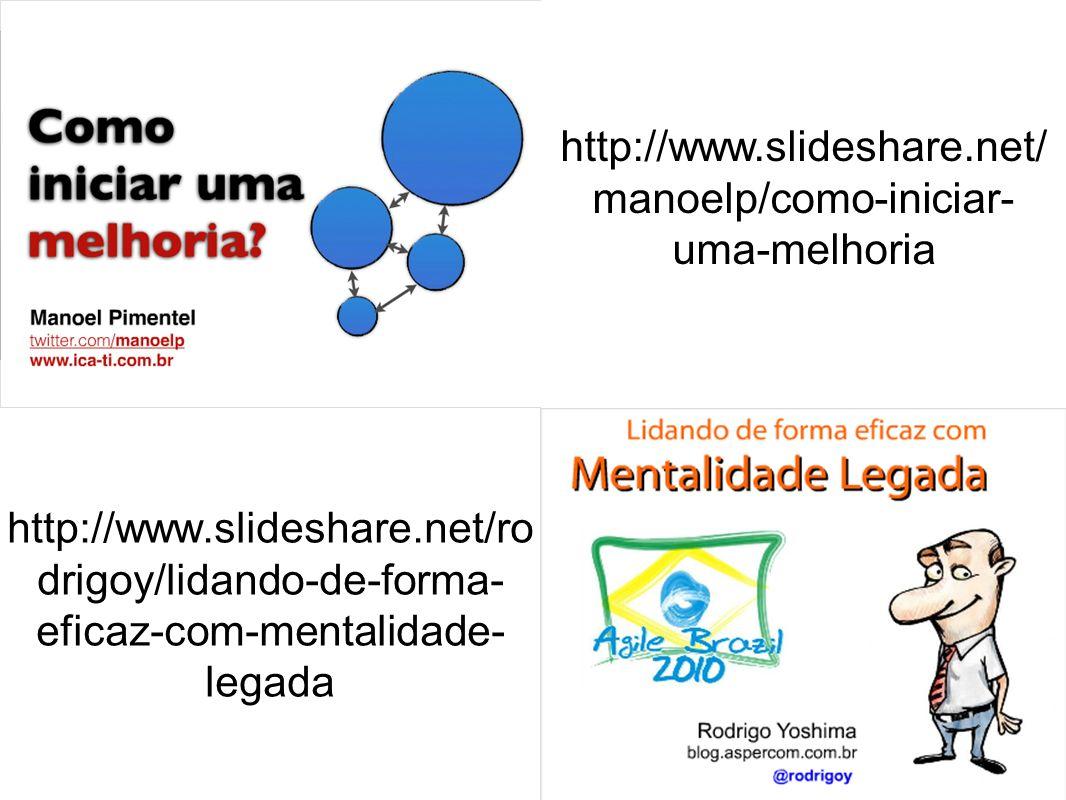 http://www.slideshare.net/ manoelp/como-iniciar- uma-melhoria http://www.slideshare.net/ro drigoy/lidando-de-forma- eficaz-com-mentalidade- legada