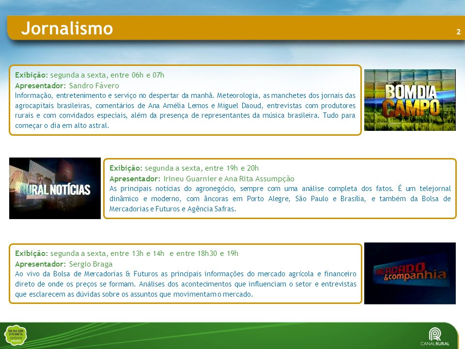 3 Exibição: segunda a sexta, às 15h00, 17h00, 20h30 Duração: 22 Apresentador: Ana Rita Assumpção A informação em tempo real pode ser vista ao longo da programação do Campo Online.