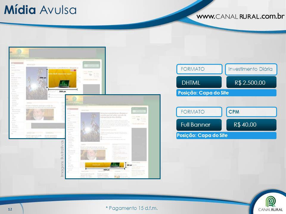 12 DHTML FORMATO R$ 2.500,00 Investimento Diária Full BannerR$ 40,00 FORMATO CPM Imagens Ilustrativas Posição: Capa do Site * Pagamento 15 d.f.m. Mídi