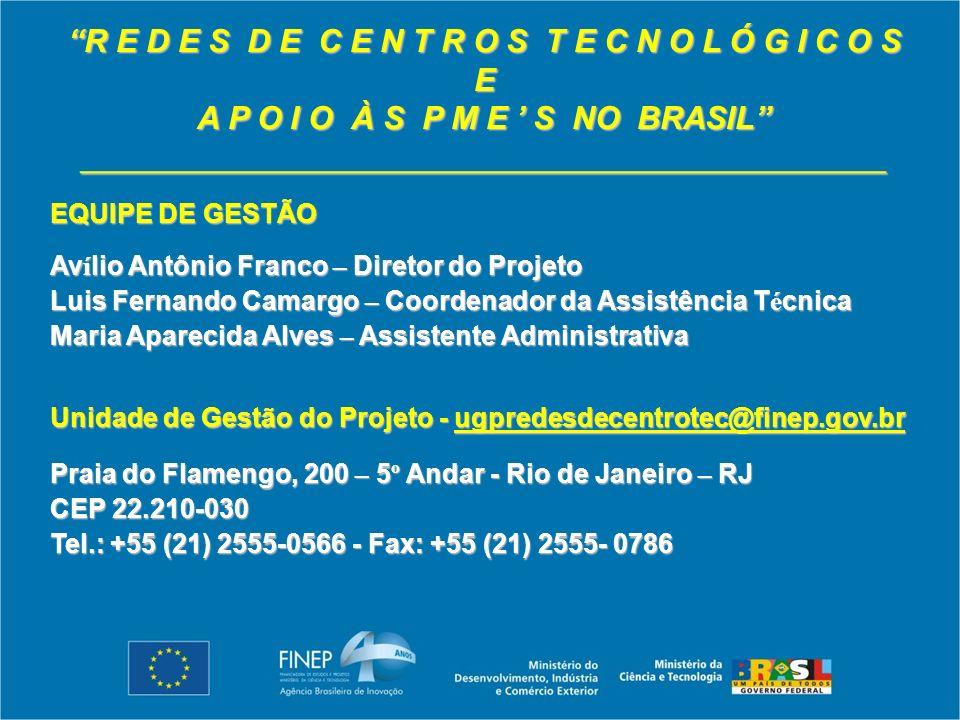 R E D E S D E C E N T R O S T E C N O L Ó G I C O S E A P O I O À S P M E S NO BRASIL _____________________________________________ EQUIPE DE GESTÃO Av í lio Antônio Franco – Diretor do Projeto Luis Fernando Camargo – Coordenador da Assistência T é cnica Maria Aparecida Alves – Assistente Administrativa Unidade de Gestão do Projeto - ugpredesdecentrotec@finep.gov.br Praia do Flamengo, 200 – 5 º Andar - Rio de Janeiro – RJ CEP 22.210-030 Tel.: +55 (21) 2555-0566 - Fax: +55 (21) 2555- 0786