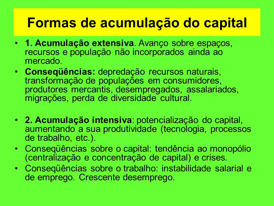 Formas de acumulação do capital 1. Acumulação extensiva. Avanço sobre espaços, recursos e população não incorporados ainda ao mercado. Conseqüências: