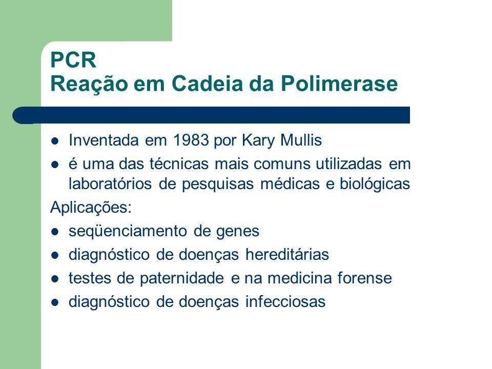 PCR Reação em Cadeia da Polimerase Inventada em 1983 por Kary Mullis é uma das técnicas mais comuns utilizadas em laboratórios de pesquisas médicas e biológicas Aplicações: seqüenciamento de genes diagnóstico de doenças hereditárias testes de paternidade e na medicina forense diagnóstico de doenças infecciosas
