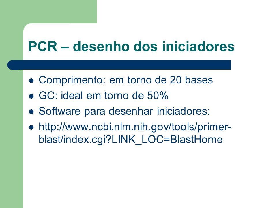 PCR – desenho dos iniciadores Comprimento: em torno de 20 bases GC: ideal em torno de 50% Software para desenhar iniciadores: http://www.ncbi.nlm.nih.gov/tools/primer- blast/index.cgi?LINK_LOC=BlastHome