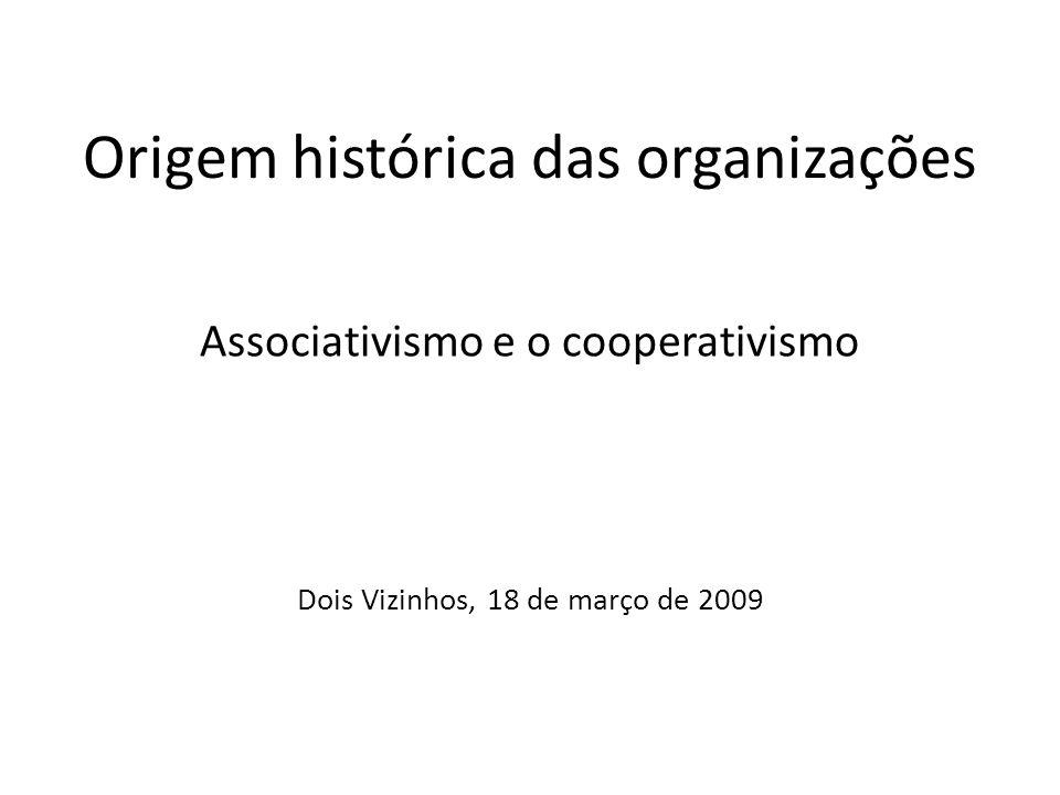 Origem histórica das organizações Associativismo e o cooperativismo Dois Vizinhos, 18 de março de 2009