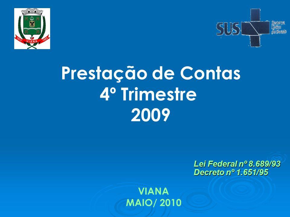 Prestação de Contas 4º Trimestre 2009 VIANA MAIO/ 2010 Lei Federal nº 8.689/93 Decreto nº 1.651/95