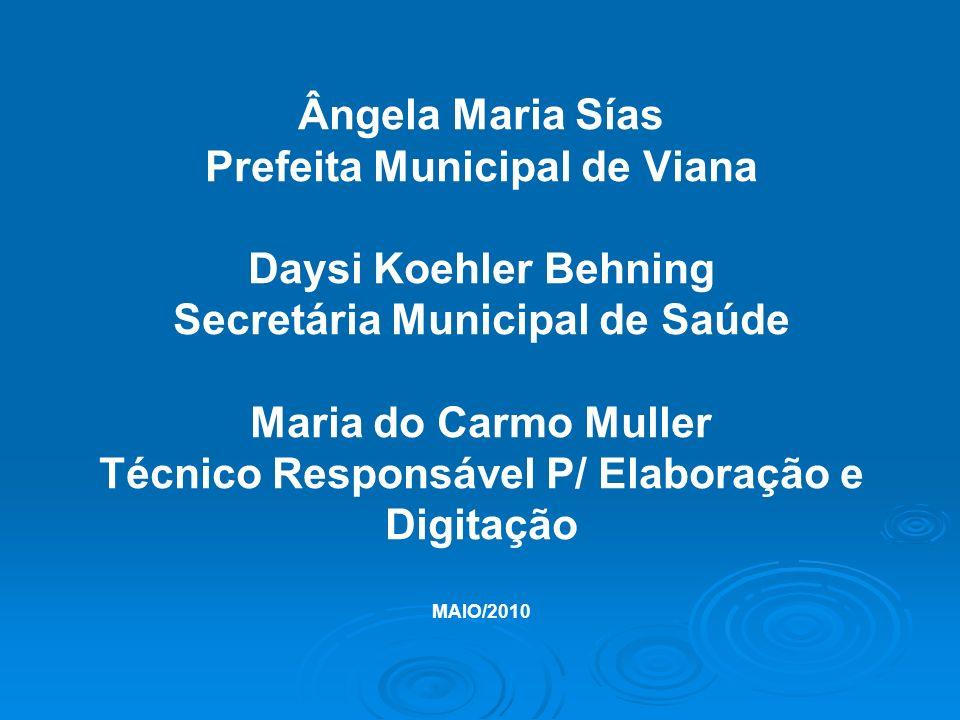 Ângela Maria Sías Prefeita Municipal de Viana Daysi Koehler Behning Secretária Municipal de Saúde Maria do Carmo Muller Técnico Responsável P/ Elabora