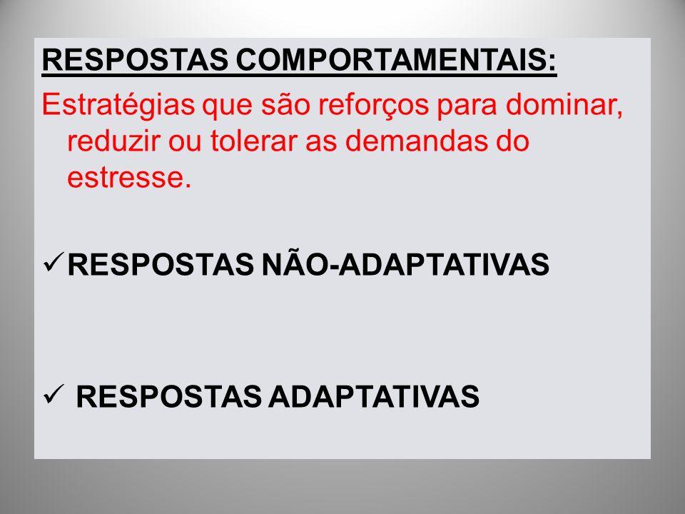 RESPOSTAS COMPORTAMENTAIS: Estratégias que são reforços para dominar, reduzir ou tolerar as demandas do estresse. RESPOSTAS NÃO-ADAPTATIVAS RESPOSTAS