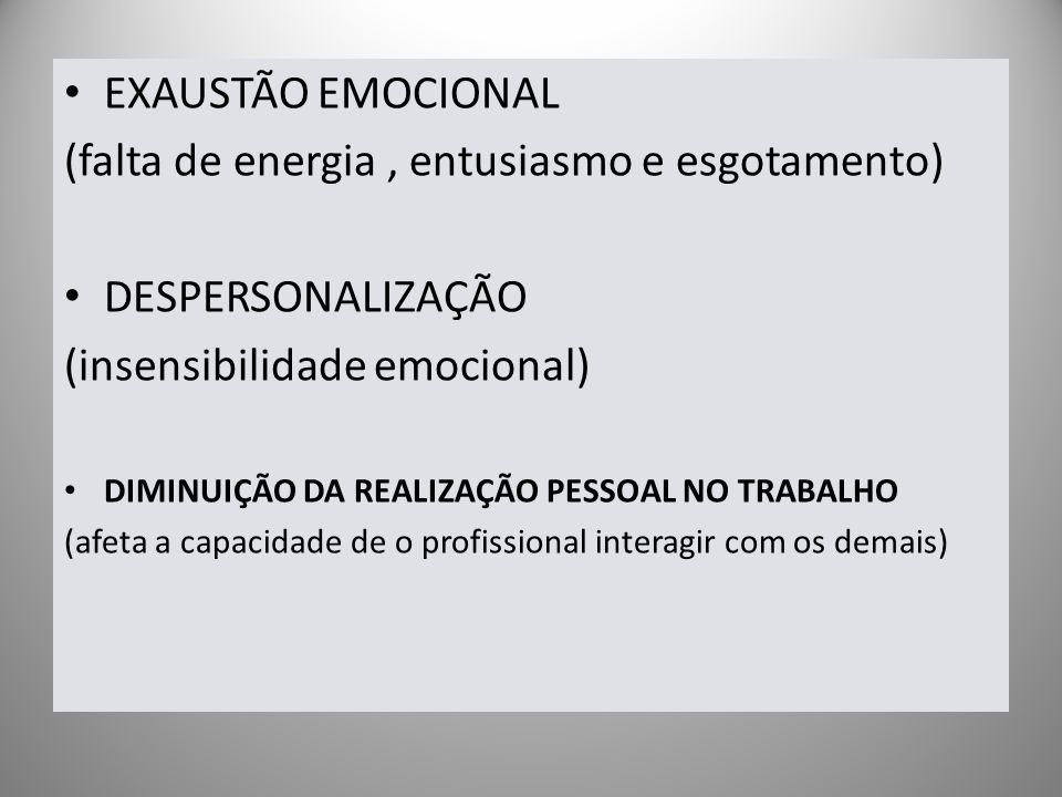 EXAUSTÃO EMOCIONAL (falta de energia, entusiasmo e esgotamento) DESPERSONALIZAÇÃO (insensibilidade emocional) DIMINUIÇÃO DA REALIZAÇÃO PESSOAL NO TRAB