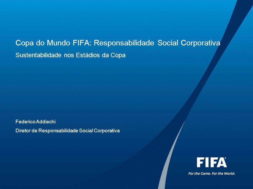 Copa do Mundo FIFA: Responsabilidade Social Corporativa Sustentabilidade nos Estádios da Copa Federico Addiechi Diretor de Responsabilidade Social Corporativa