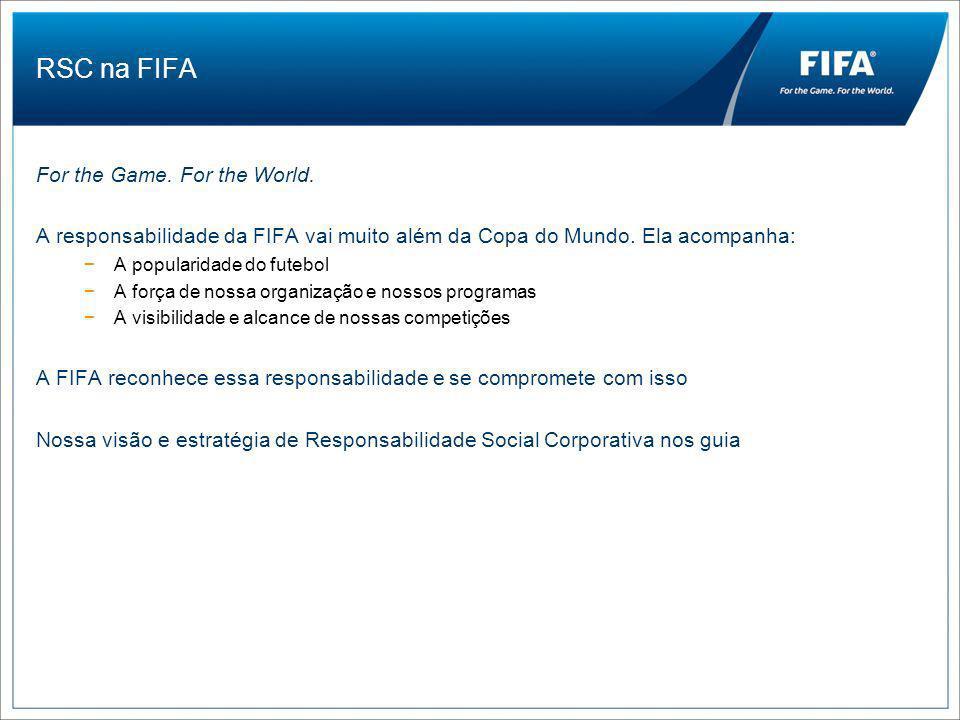 RSC FIFA Um pouco de história RSC se forma em 2005 Mudança de abordagem: da caridade para a responsabilidade Criação de um comitê permanente de responsabilidade Criação do Departamento de RSC Definição de estratégia, princípios e áreas de foco de RSC Alocação de recursos financeiros e humanos Integração de práticas de sustentabilidade nas operações da Copa do Mundo Estabelecimento de uma equipe de RSC no Brasil