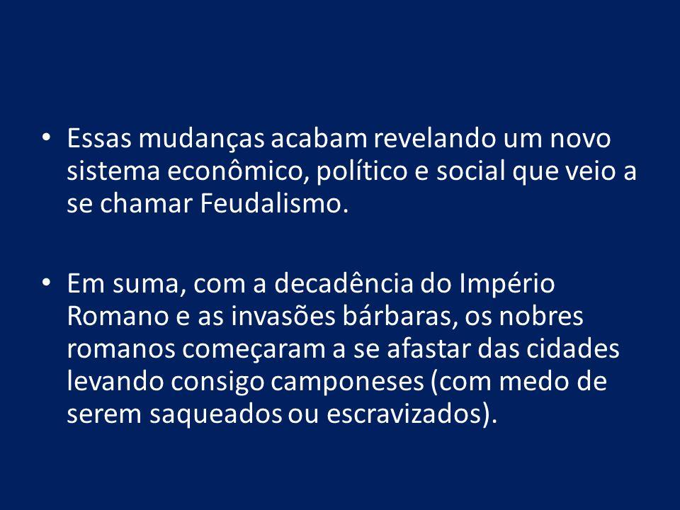 Essas mudanças acabam revelando um novo sistema econômico, político e social que veio a se chamar Feudalismo. Em suma, com a decadência do Império Rom