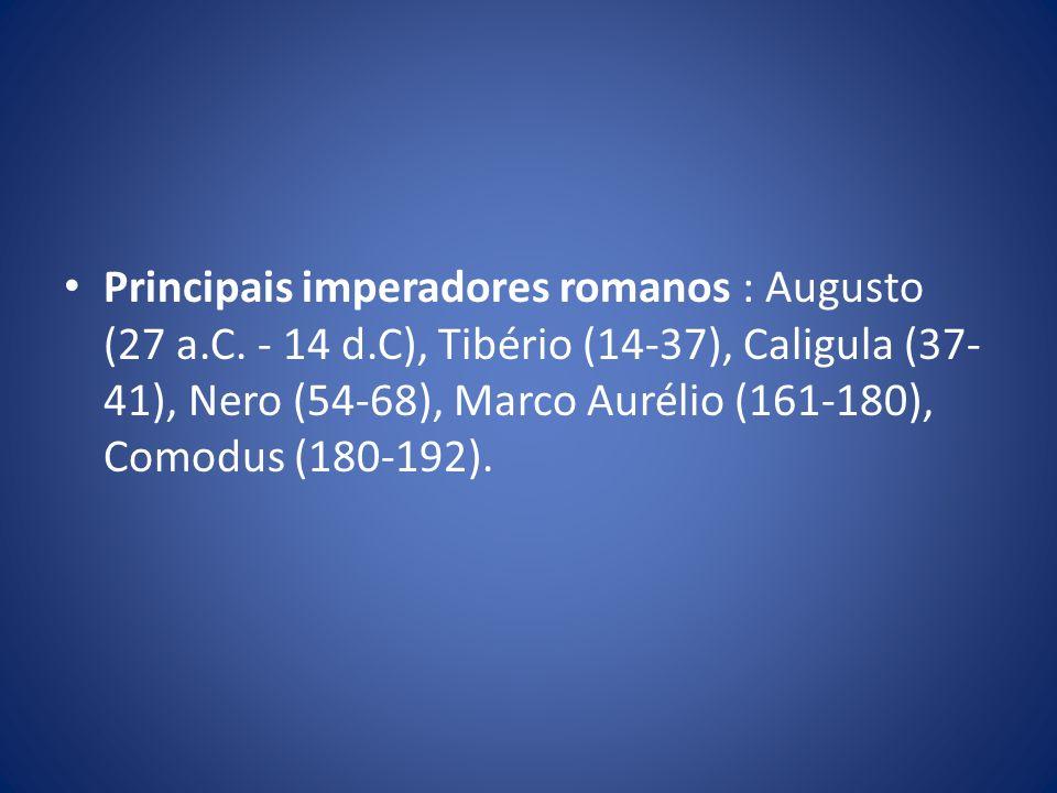 Principais imperadores romanos : Augusto (27 a.C. - 14 d.C), Tibério (14-37), Caligula (37- 41), Nero (54-68), Marco Aurélio (161-180), Comodus (180-1