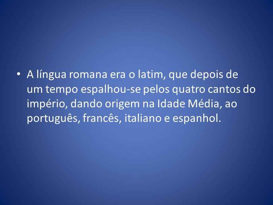 A língua romana era o latim, que depois de um tempo espalhou-se pelos quatro cantos do império, dando origem na Idade Média, ao português, francês, it