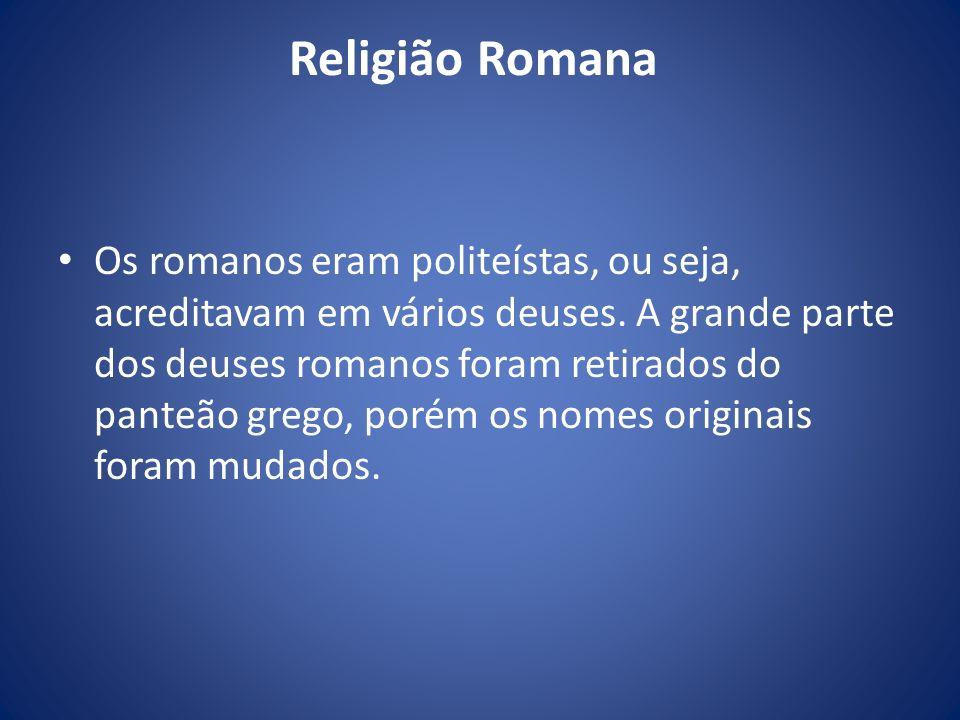 Religião Romana Os romanos eram politeístas, ou seja, acreditavam em vários deuses. A grande parte dos deuses romanos foram retirados do panteão grego