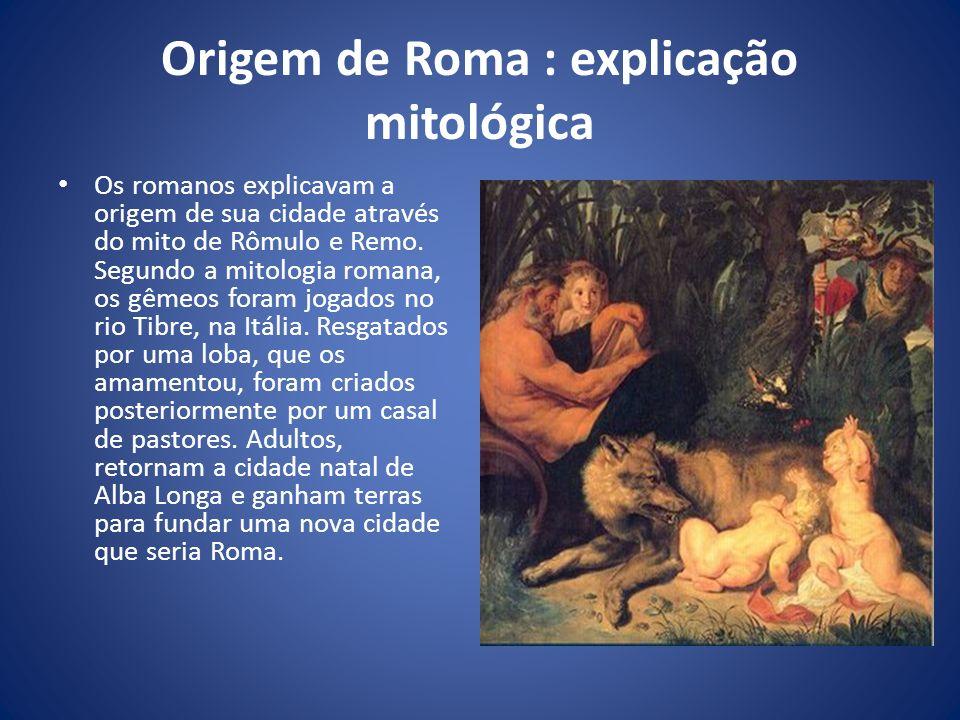 Origem de Roma : explicação mitológica Os romanos explicavam a origem de sua cidade através do mito de Rômulo e Remo. Segundo a mitologia romana, os g