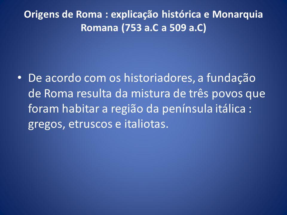 Origens de Roma : explicação histórica e Monarquia Romana (753 a.C a 509 a.C) De acordo com os historiadores, a fundação de Roma resulta da mistura de