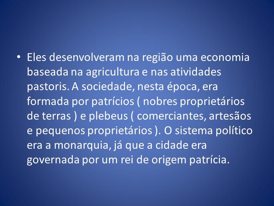 Eles desenvolveram na região uma economia baseada na agricultura e nas atividades pastoris. A sociedade, nesta época, era formada por patrícios ( nobr