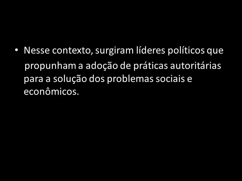 Nesse contexto, surgiram líderes políticos que propunham a adoção de práticas autoritárias para a solução dos problemas sociais e econômicos.