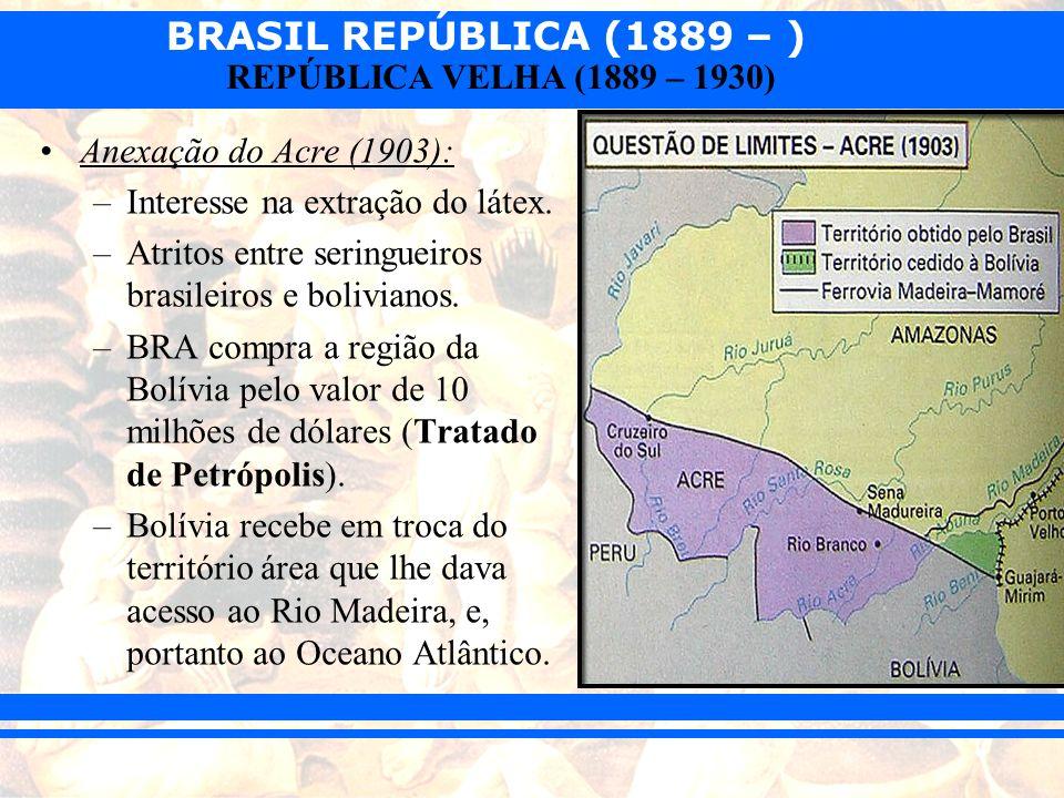 BRASIL REPÚBLICA (1889 – ) REPÚBLICA VELHA (1889 – 1930) Anexação do Acre (1903): –Interesse na extração do látex. –Atritos entre seringueiros brasile