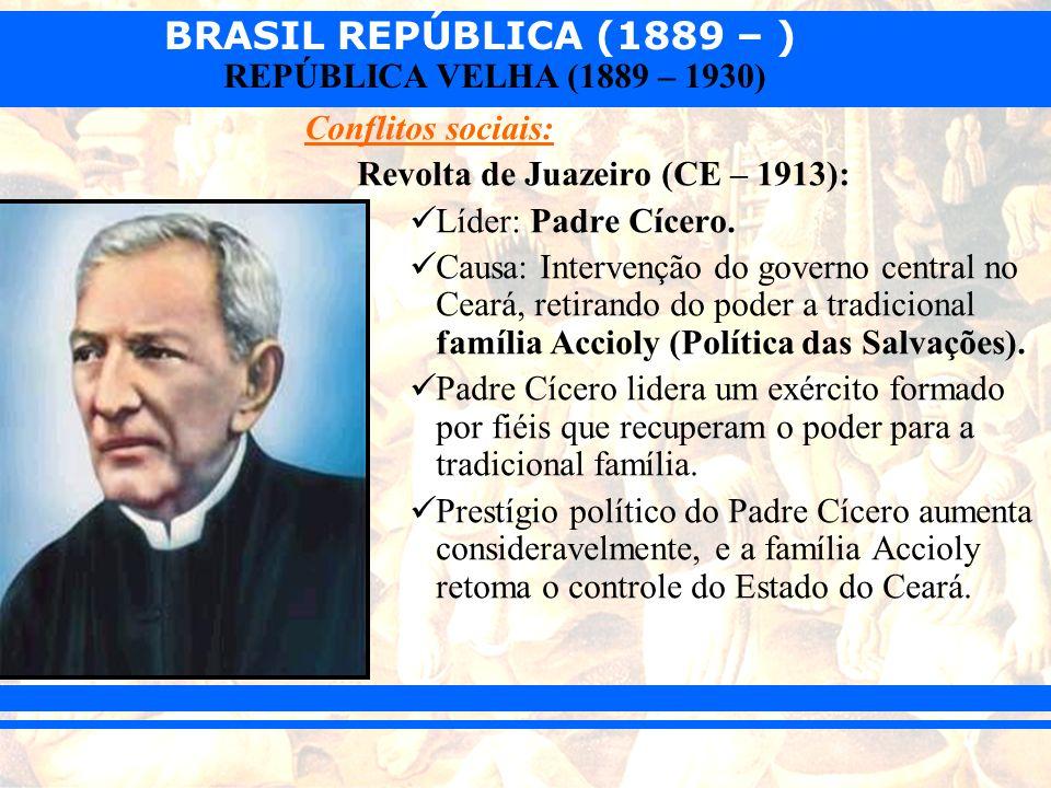 BRASIL REPÚBLICA (1889 – ) REPÚBLICA VELHA (1889 – 1930) Conflitos sociais: Revolta de Juazeiro (CE – 1913): Líder: Padre Cícero. Causa: Intervenção d
