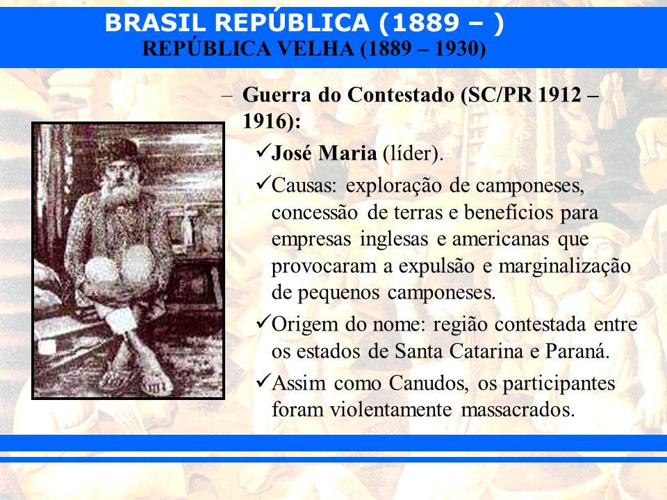 BRASIL REPÚBLICA (1889 – ) REPÚBLICA VELHA (1889 – 1930) –Guerra do Contestado (SC/PR 1912 – 1916): José Maria (líder). Causas: exploração de campones
