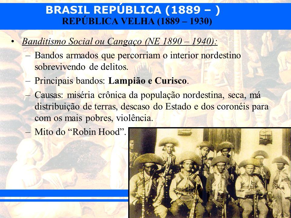 BRASIL REPÚBLICA (1889 – ) REPÚBLICA VELHA (1889 – 1930) Banditismo Social ou Cangaço (NE 1890 – 1940): –Bandos armados que percorriam o interior nord