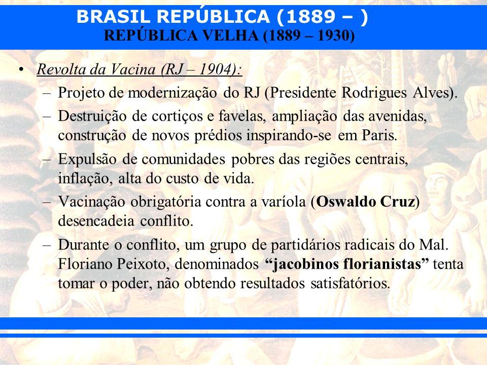 BRASIL REPÚBLICA (1889 – ) REPÚBLICA VELHA (1889 – 1930) Revolta da Vacina (RJ – 1904): –Projeto de modernização do RJ (Presidente Rodrigues Alves). –