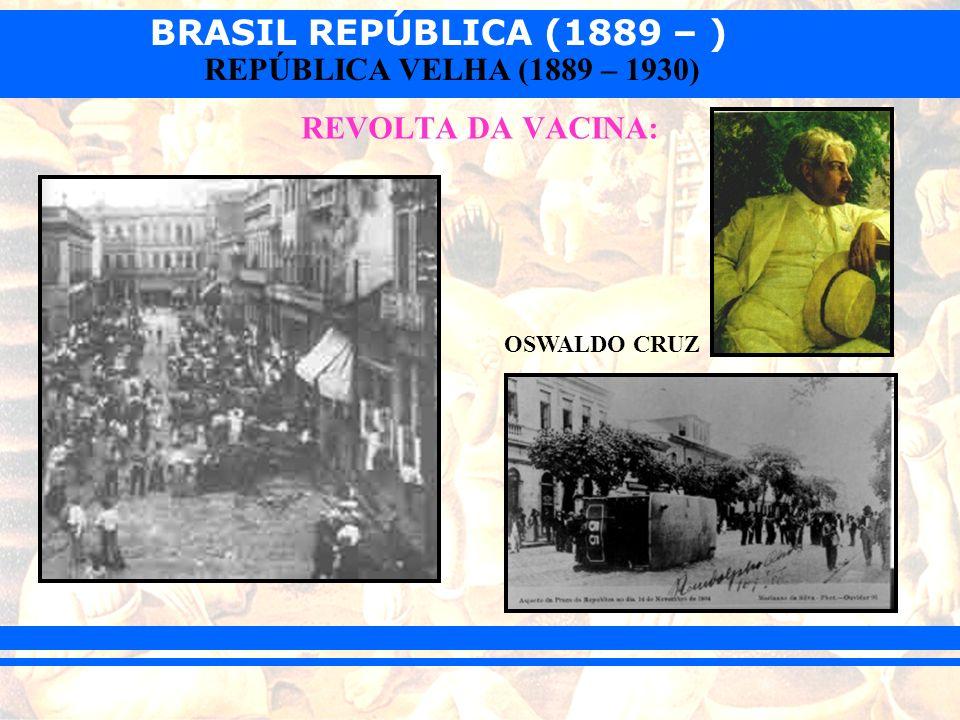BRASIL REPÚBLICA (1889 – ) REPÚBLICA VELHA (1889 – 1930) REVOLTA DA VACINA: OSWALDO CRUZ