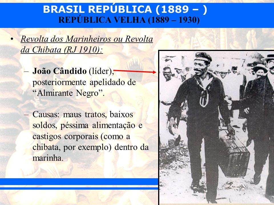 BRASIL REPÚBLICA (1889 – ) REPÚBLICA VELHA (1889 – 1930) Revolta dos Marinheiros ou Revolta da Chibata (RJ 1910): –João Cândido (líder), posteriorment