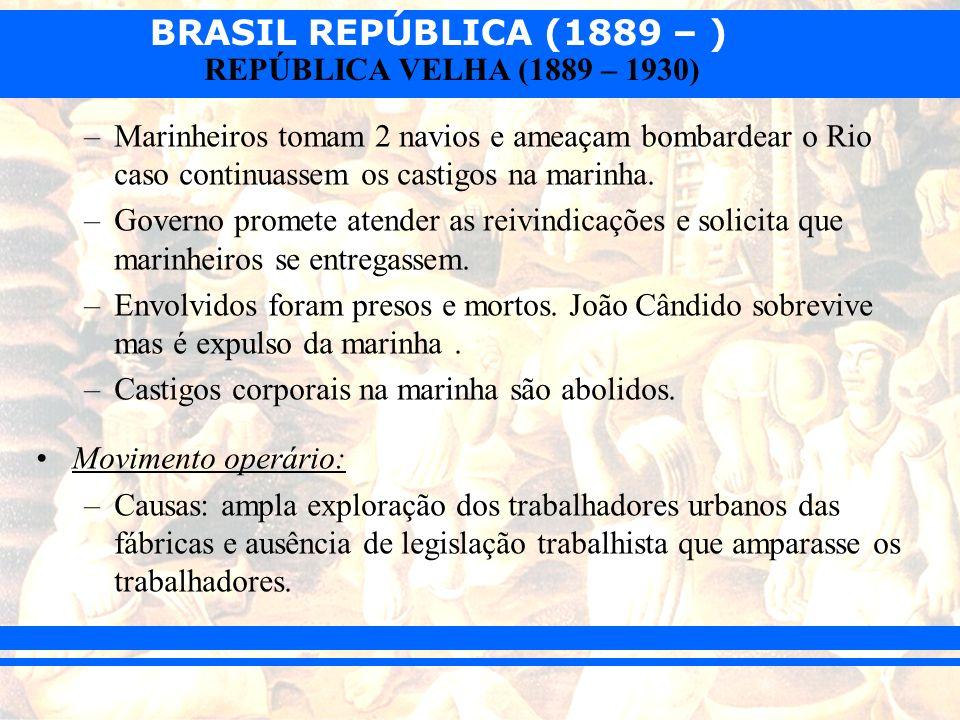 BRASIL REPÚBLICA (1889 – ) REPÚBLICA VELHA (1889 – 1930) –Marinheiros tomam 2 navios e ameaçam bombardear o Rio caso continuassem os castigos na marin