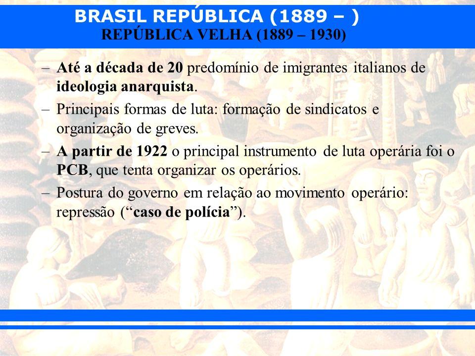 BRASIL REPÚBLICA (1889 – ) REPÚBLICA VELHA (1889 – 1930) –Até a década de 20 predomínio de imigrantes italianos de ideologia anarquista. –Principais f