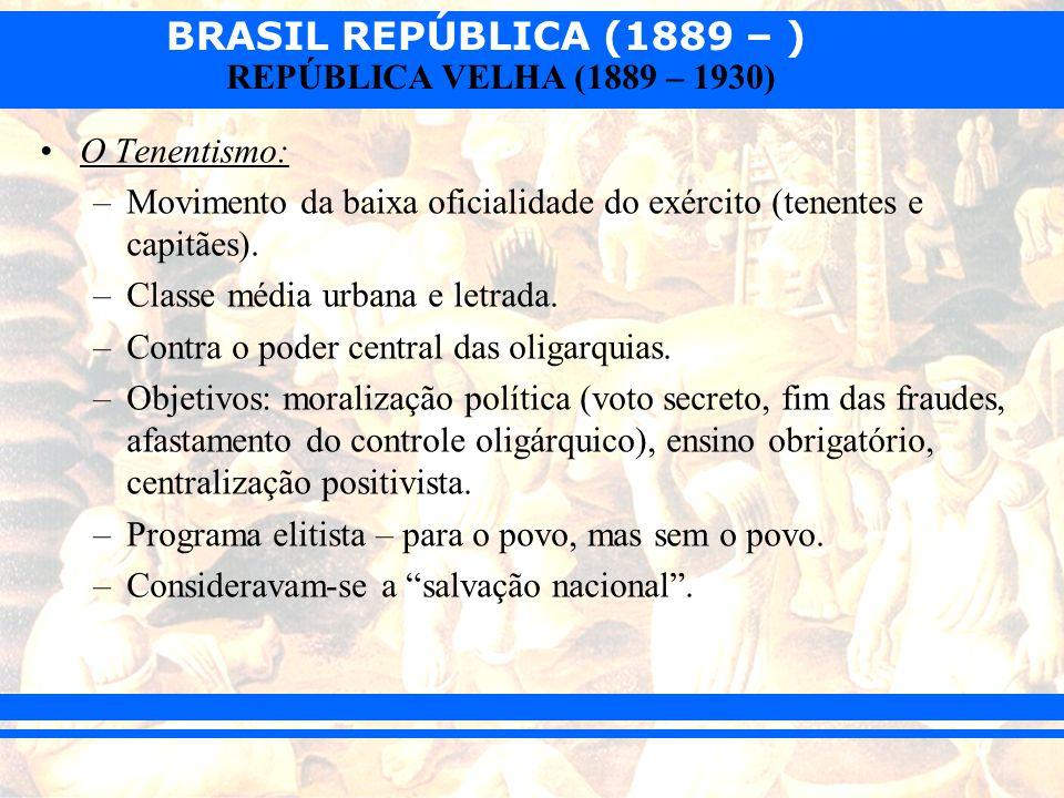 BRASIL REPÚBLICA (1889 – ) REPÚBLICA VELHA (1889 – 1930) O Tenentismo: –Movimento da baixa oficialidade do exército (tenentes e capitães). –Classe méd