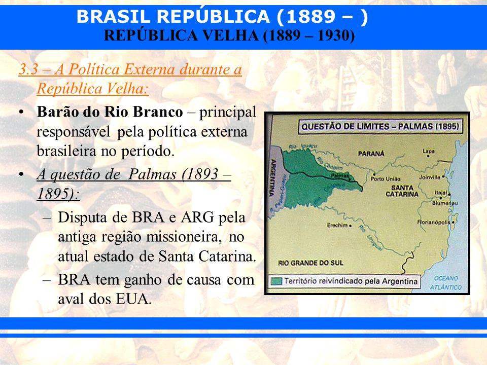 BRASIL REPÚBLICA (1889 – ) REPÚBLICA VELHA (1889 – 1930) Questão do Amapá (1900): –BRA e FRA disputavam a região fronteiriça entre o estado do Amapá e a Guiana Francesa.