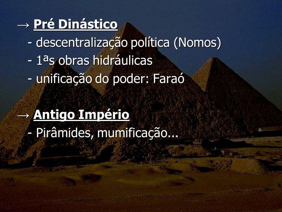 Pré Dinástico Pré Dinástico - descentralização política (Nomos) - 1ªs obras hidráulicas - unificação do poder: Faraó Antigo Império Antigo Império - P