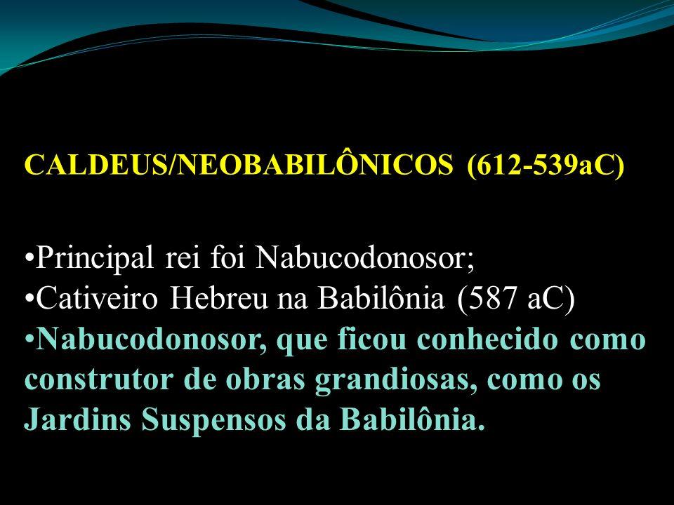 CALDEUS/NEOBABILÔNICOS (612-539aC) Principal rei foi Nabucodonosor; Cativeiro Hebreu na Babilônia (587 aC) Nabucodonosor, que ficou conhecido como con