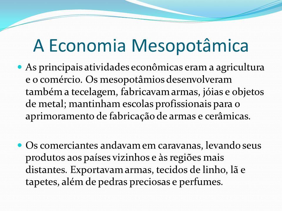 A Economia Mesopotâmica As principais atividades econômicas eram a agricultura e o comércio. Os mesopotâmios desenvolveram também a tecelagem, fabrica
