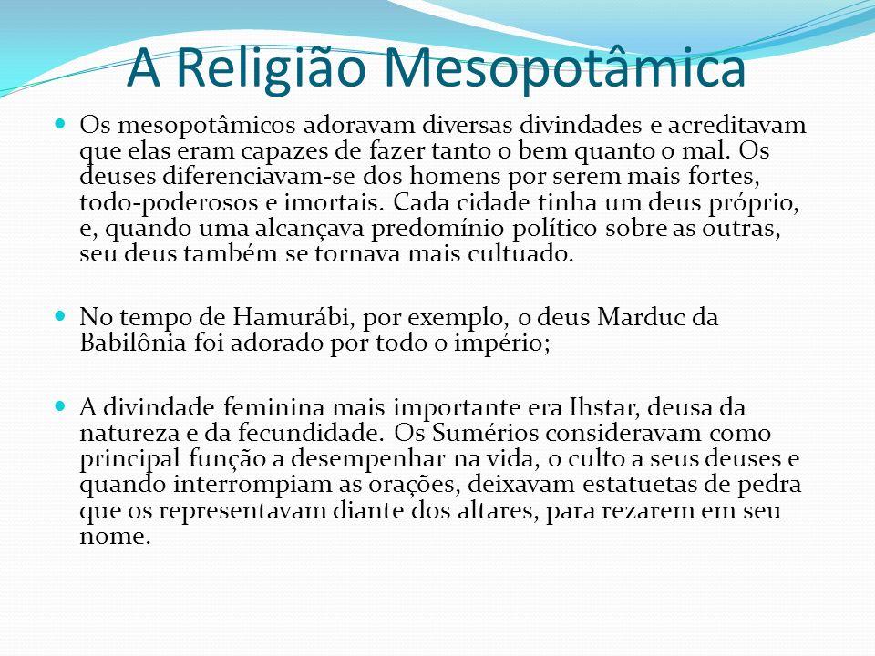 A Religião Mesopotâmica Os mesopotâmicos adoravam diversas divindades e acreditavam que elas eram capazes de fazer tanto o bem quanto o mal. Os deuses