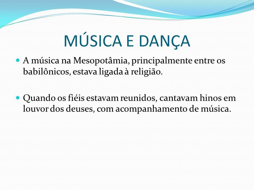 MÚSICA E DANÇA A música na Mesopotâmia, principalmente entre os babilônicos, estava ligada à religião. Quando os fiéis estavam reunidos, cantavam hino