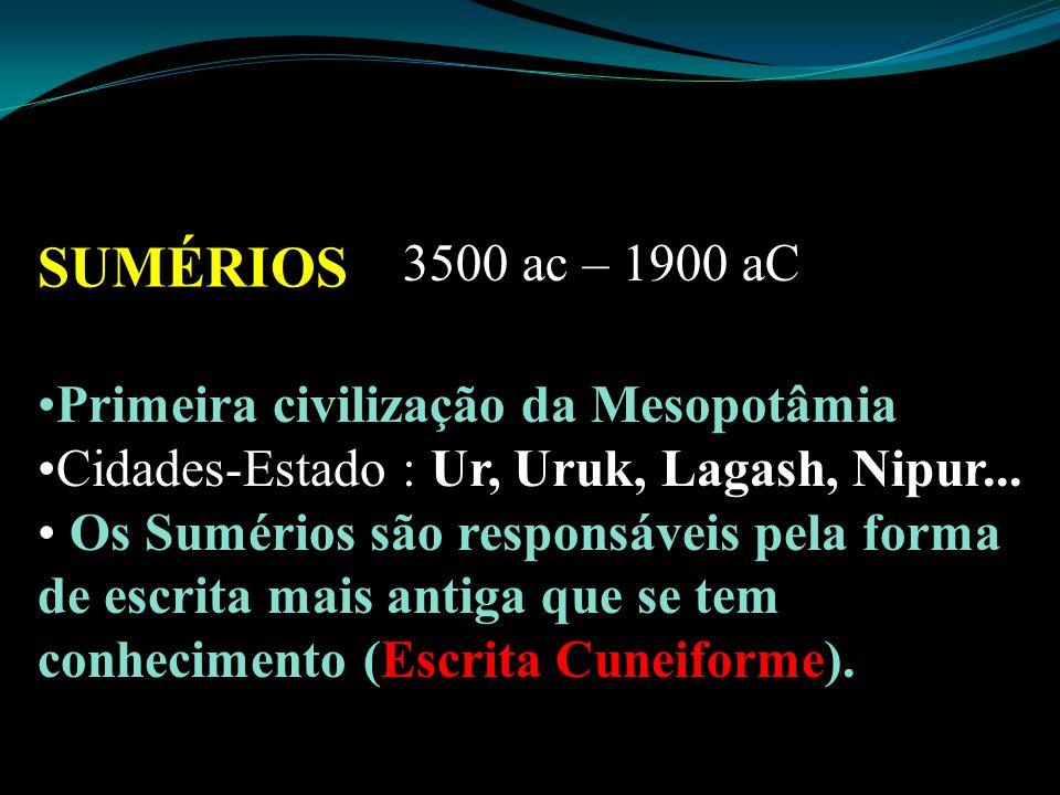 SUMÉRIOS 3500 ac – 1900 aC Primeira civilização da Mesopotâmia Cidades-Estado : Ur, Uruk, Lagash, Nipur... Os Sumérios são responsáveis pela forma de