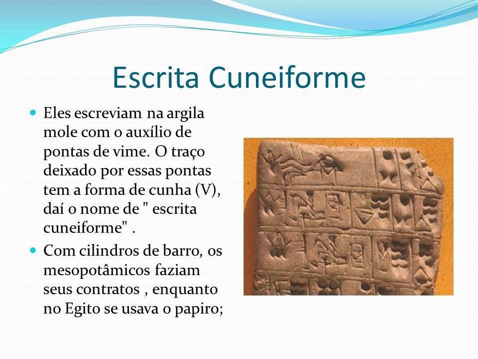 Escrita Cuneiforme Eles escreviam na argila mole com o auxílio de pontas de vime. O traço deixado por essas pontas tem a forma de cunha (V), daí o nom