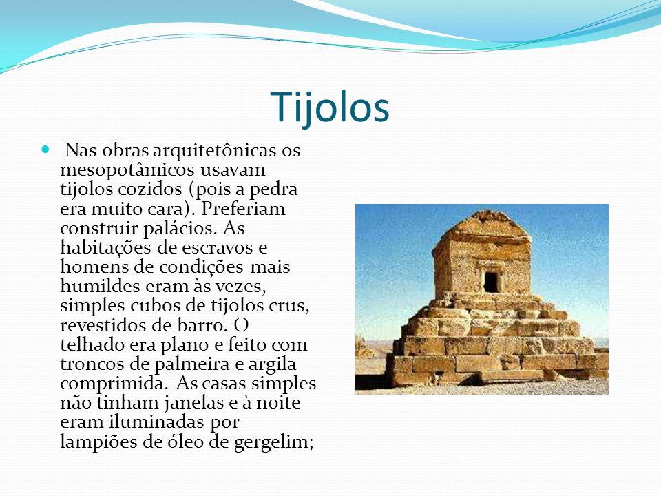 Tijolos Nas obras arquitetônicas os mesopotâmicos usavam tijolos cozidos (pois a pedra era muito cara). Preferiam construir palácios. As habitações de
